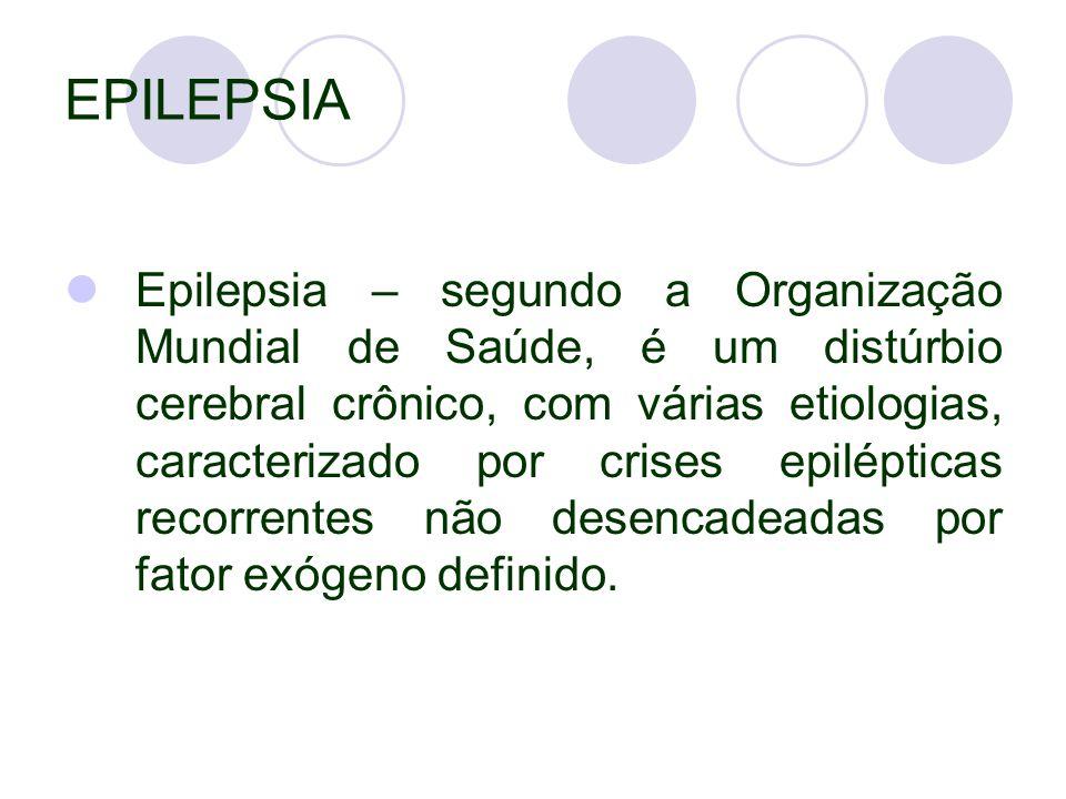 EPILEPSIA Epilepsia – segundo a Organização Mundial de Saúde, é um distúrbio cerebral crônico, com várias etiologias, caracterizado por crises epilépticas recorrentes não desencadeadas por fator exógeno definido.