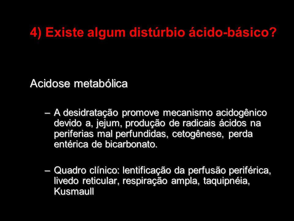 4) Existe algum distúrbio ácido-básico? Acidose metabólica –A desidratação promove mecanismo acidogênico devido a, jejum, produção de radicais ácidos