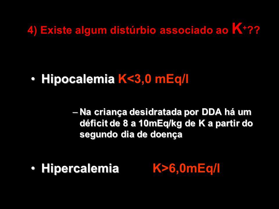 4) Existe algum distúrbio associado ao K + ?? HipocalemiaHipocalemia K<3,0 mEq/l –Na criança desidratada por DDA há um déficit de 8 a 10mEq/kg de K a