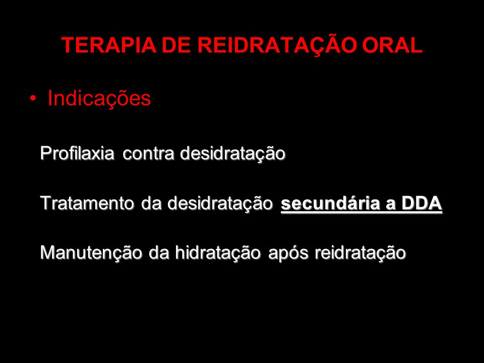 TERAPIA DE REIDRATAÇÃO ORAL Indicações Profilaxia contra desidratação Tratamento da desidratação secundária a DDA Tratamento da desidratação secundári