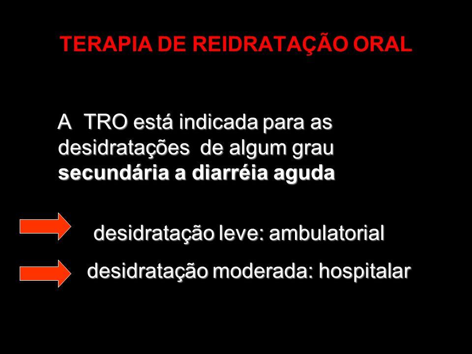 TERAPIA DE REIDRATAÇÃO ORAL A TRO está indicada para as desidratações de algum grau secundária a diarréia aguda desidratação leve: ambulatorial desidr