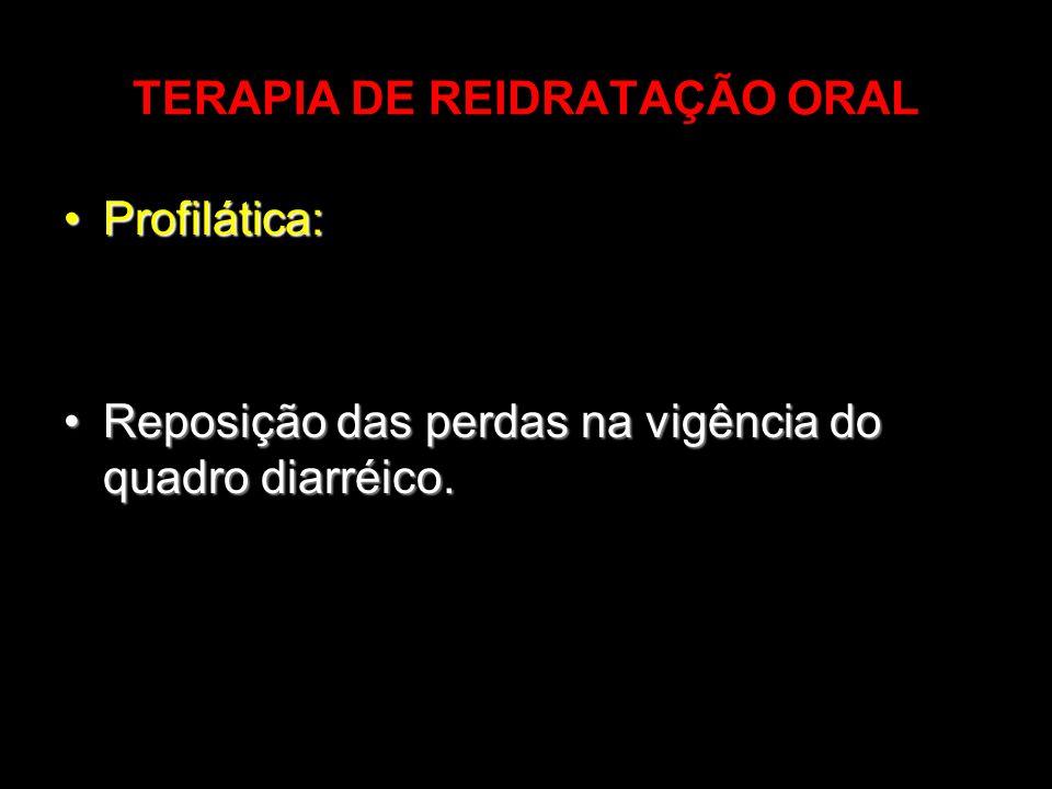 TERAPIA DE REIDRATAÇÃO ORAL Profilática:Profilática: Reposição das perdas na vigência do quadro diarréico.Reposição das perdas na vigência do quadro d