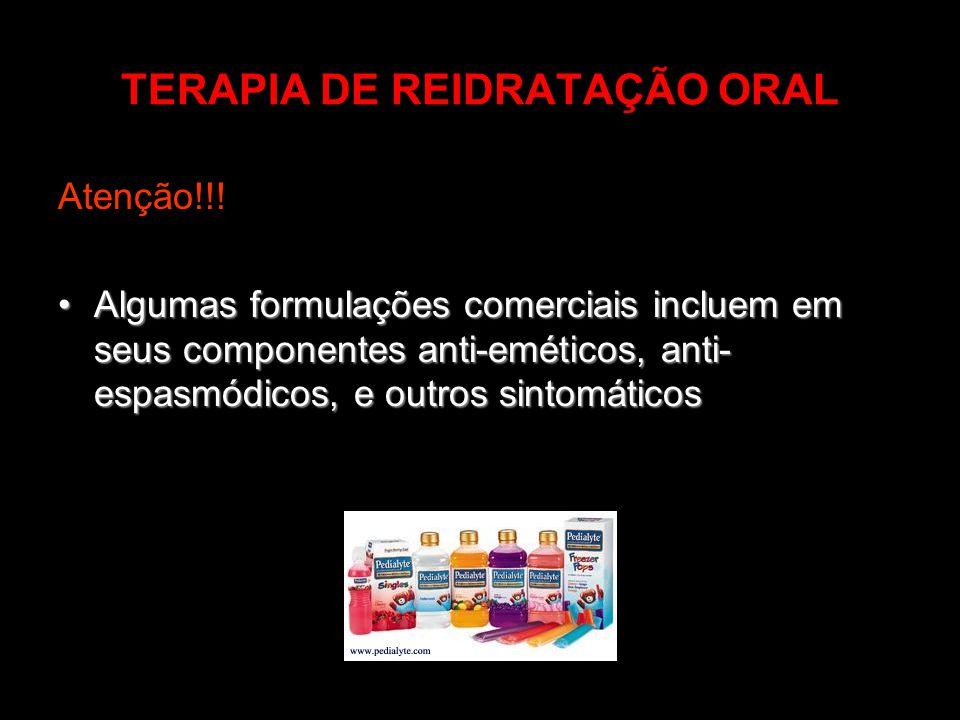 TERAPIA DE REIDRATAÇÃO ORAL Atenção!!! Algumas formulações comerciais incluem em seus componentes anti-eméticos, anti- espasmódicos, e outros sintomát