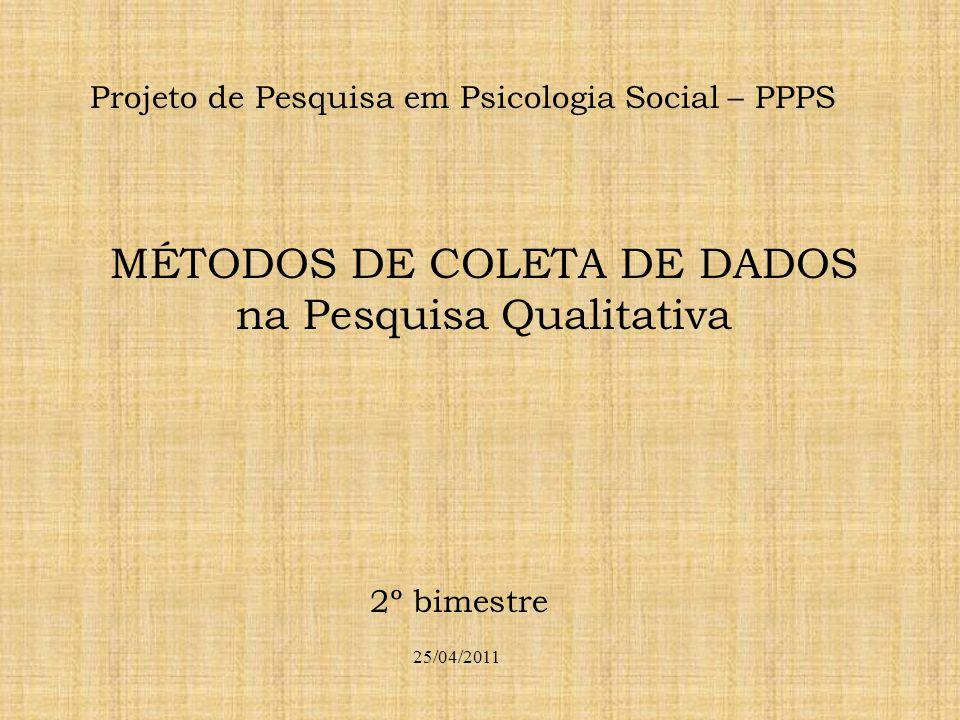 Projeto de Pesquisa em Psicologia Social – PPPS MÉTODOS DE COLETA DE DADOS na Pesquisa Qualitativa 25/04/2011 2º bimestre
