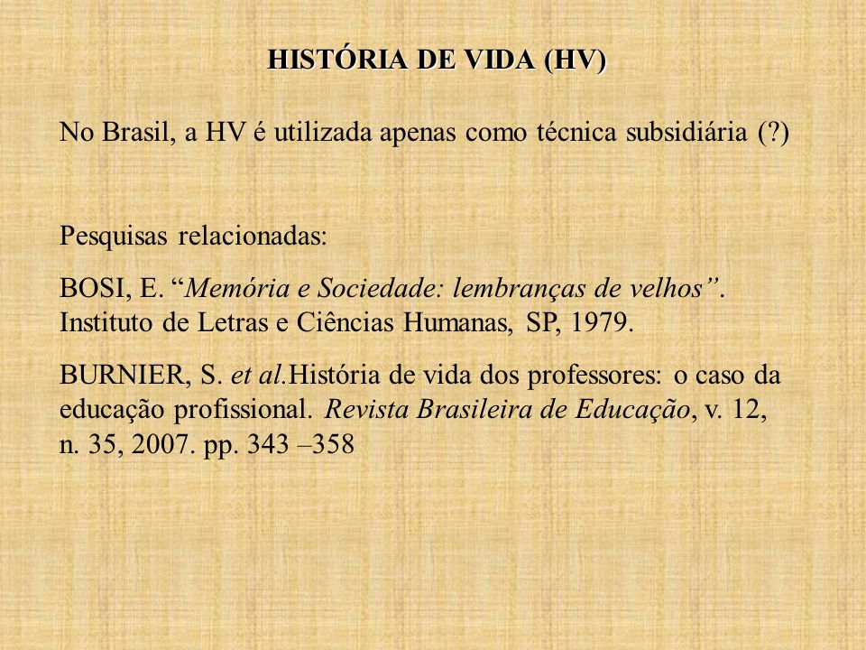 HISTÓRIA DE VIDA (HV) No Brasil, a HV é utilizada apenas como técnica subsidiária (?) Pesquisas relacionadas: BOSI, E.
