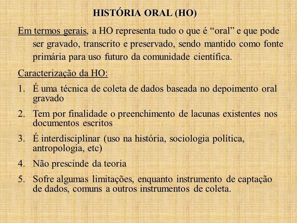 HISTÓRIA ORAL (HO) Em termos gerais, a HO representa tudo o que é oral e que pode ser gravado, transcrito e preservado, sendo mantido como fonte primária para uso futuro da comunidade científica.