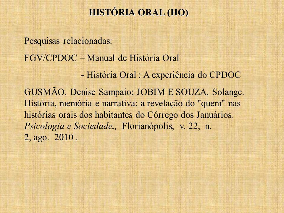 HISTÓRIA ORAL (HO) Pesquisas relacionadas: FGV/CPDOC – Manual de História Oral - História Oral : A experiência do CPDOC GUSMÃO, Denise Sampaio; JOBIM E SOUZA, Solange.