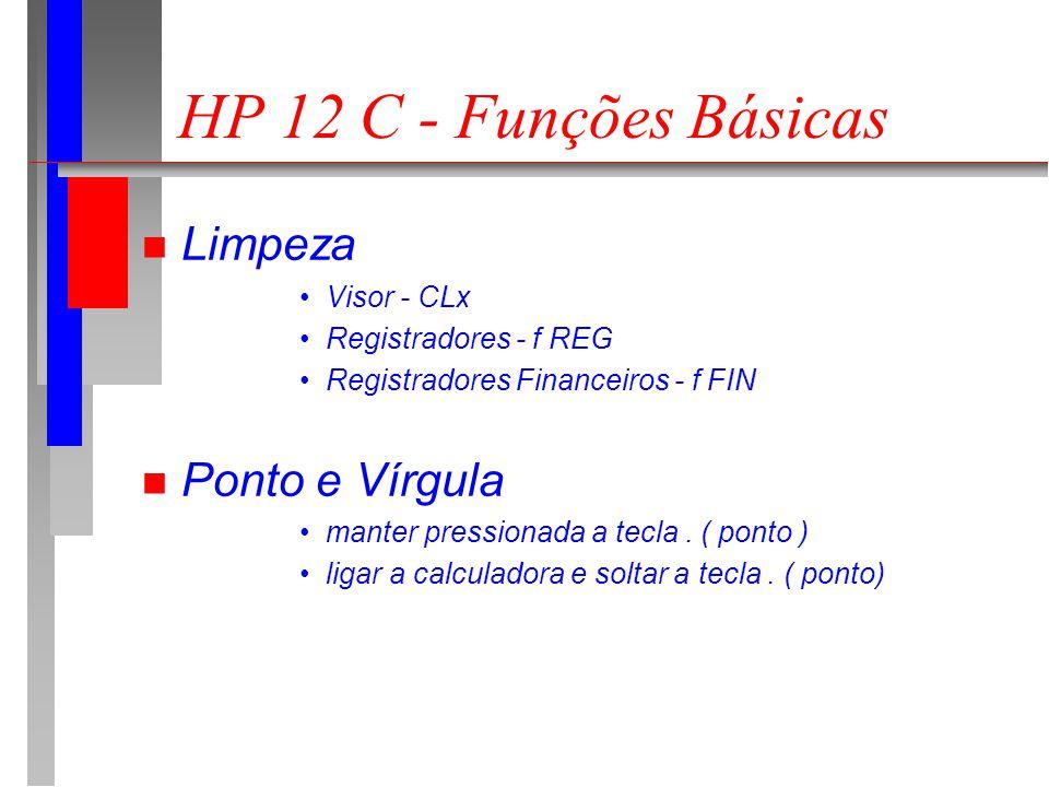 HP 12 C - Funções Básicas n Número de casas decimais pressionar a tecla f seguido do número de casas decimais n Troca de sinal Ex : calcular o simétrico de 30 30 ENTERCHS n Inverso de um número Calcular 1 / 7 7ENTER1/x