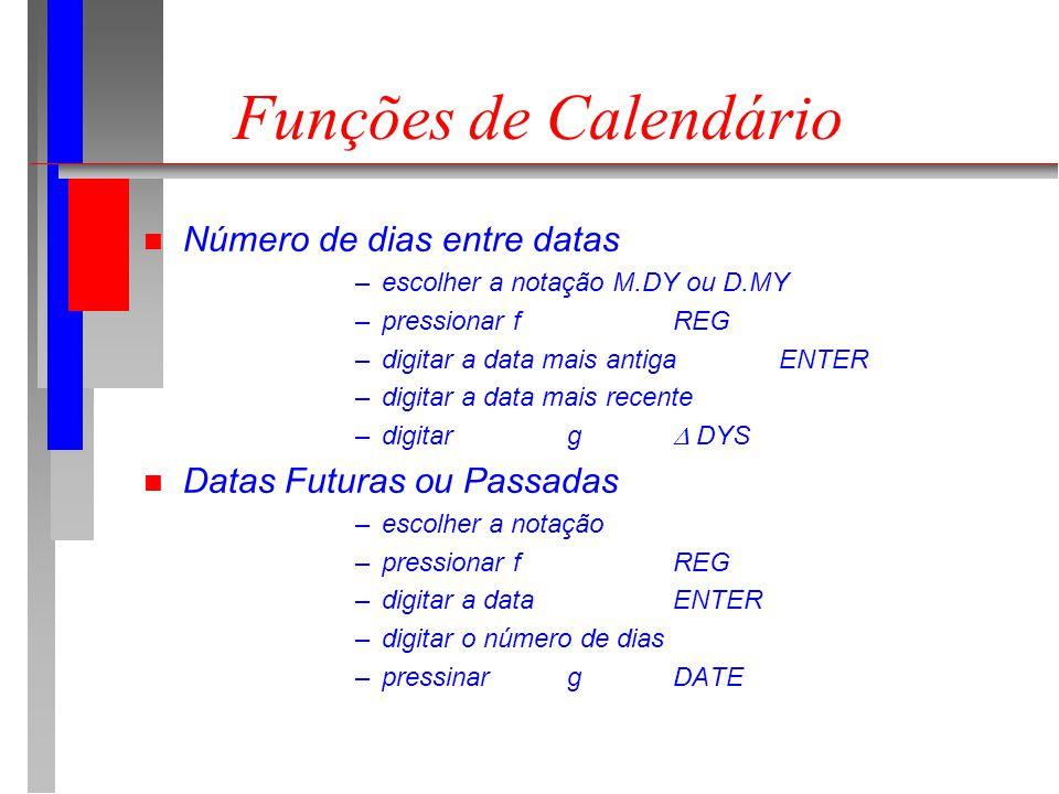 Funções de Calendário n Número de dias entre datas –escolher a notação M.DY ou D.MY –pressionar f REG –digitar a data mais antigaENTER –digitar a data