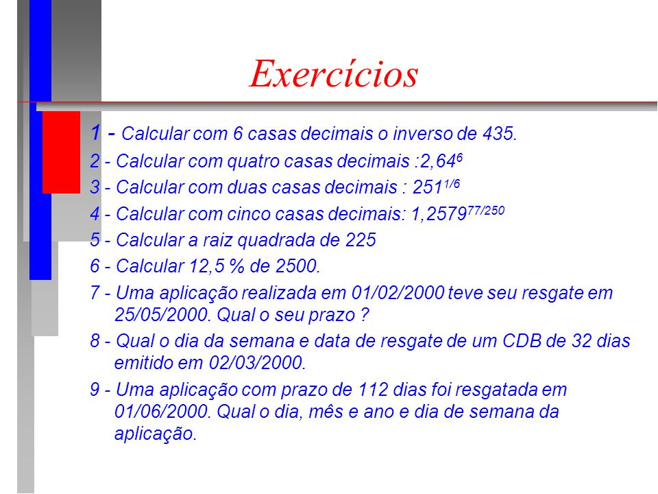 Exercícios 1 - Calcular com 6 casas decimais o inverso de 435. 2 - Calcular com quatro casas decimais :2,64 6 3 - Calcular com duas casas decimais : 2
