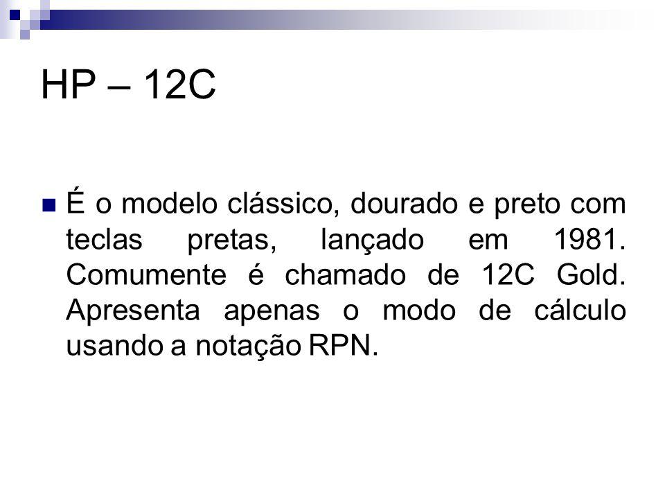 HP – 12C É o modelo clássico, dourado e preto com teclas pretas, lançado em 1981. Comumente é chamado de 12C Gold. Apresenta apenas o modo de cálculo