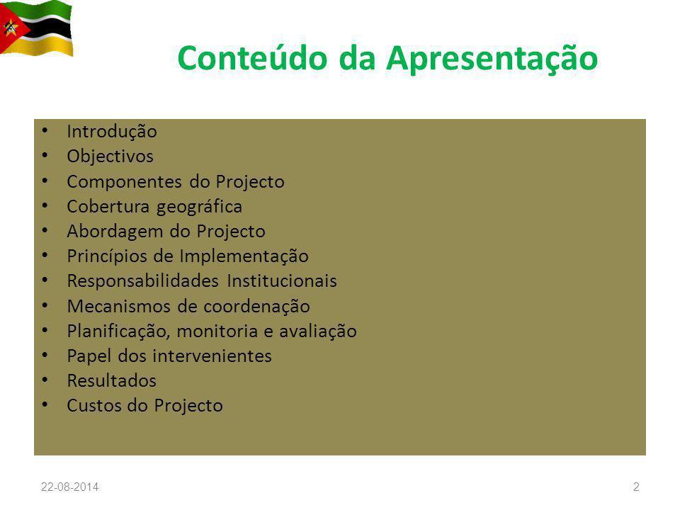 Conteúdo da Apresentação Introdução Objectivos Componentes do Projecto Cobertura geográfica Abordagem do Projecto Princípios de Implementação Responsabilidades Institucionais Mecanismos de coordenação Planificação, monitoria e avaliação Papel dos intervenientes Resultados Custos do Projecto 22-08-20142