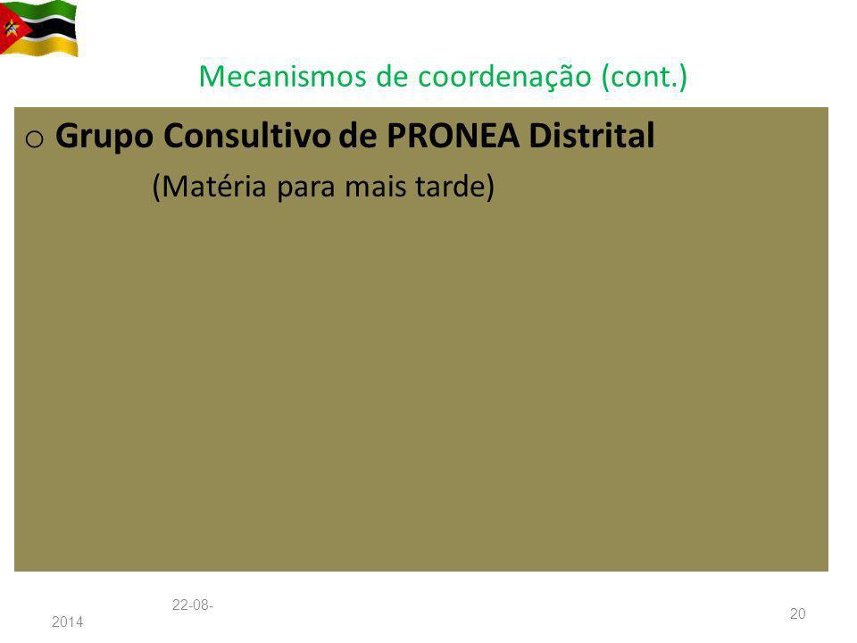 Mecanismos de coordenação (cont.) o Grupo Consultivo de PRONEA Distrital (Matéria para mais tarde) 22-08-201422-08-2014 20