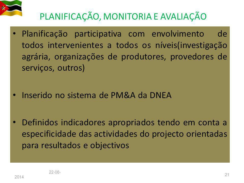 PLANIFICAÇÃO, MONITORIA E AVALIAÇÃO Planificação participativa com envolvimento de todos intervenientes a todos os níveis(investigação agrária, organizações de produtores, provedores de serviços, outros) Inserido no sistema de PM&A da DNEA Definidos indicadores apropriados tendo em conta a especificidade das actividades do projecto orientadas para resultados e objectivos 22-08-201422-08-2014 21