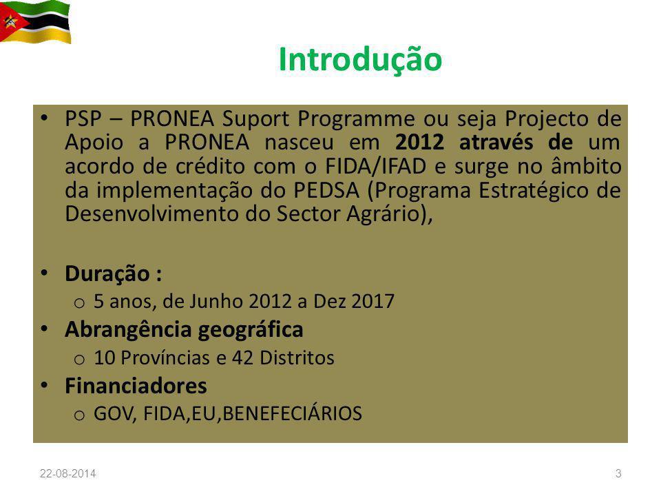 Introdução PSP – PRONEA Suport Programme ou seja Projecto de Apoio a PRONEA nasceu em 2012 através de um acordo de crédito com o FIDA/IFAD e surge no âmbito da implementação do PEDSA (Programa Estratégico de Desenvolvimento do Sector Agrário), Duração : o 5 anos, de Junho 2012 a Dez 2017 Abrangência geográfica o 10 Províncias e 42 Distritos Financiadores o GOV, FIDA,EU,BENEFECIÁRIOS 22-08-20143