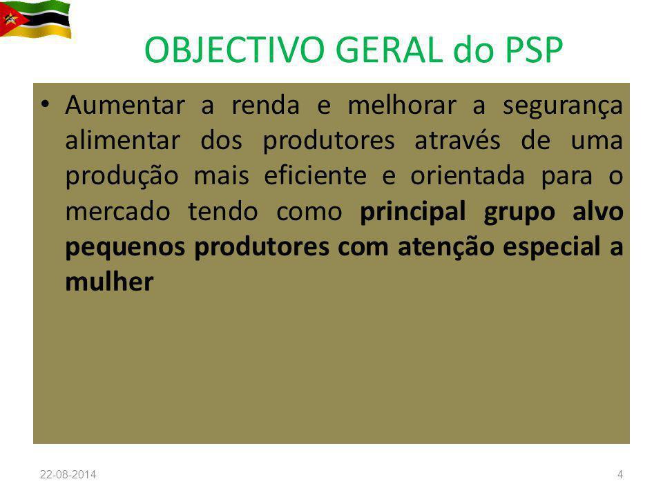 OBJECTIVO GERAL do PSP Aumentar a renda e melhorar a segurança alimentar dos produtores através de uma produção mais eficiente e orientada para o mercado tendo como principal grupo alvo pequenos produtores com atenção especial a mulher 22-08-20144