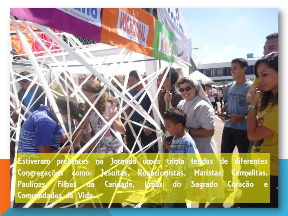 Estiveram presentes na Jornada umas trinta tendas de diferentes Congregações como: Jesuítas, Rogacionistas, Maristas, Carmelitas, Paulinas, Filhas da Caridade, Irmãs do Sagrado Coração e Comunidades de Vida...