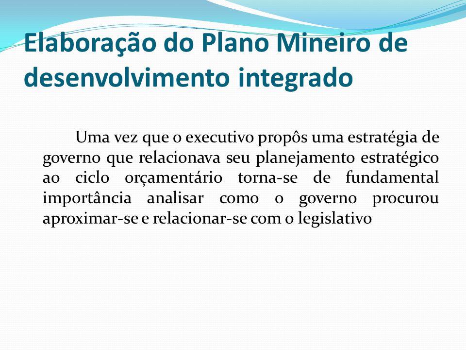 Elaboração do Plano Mineiro de desenvolvimento integrado Uma vez que o executivo propôs uma estratégia de governo que relacionava seu planejamento estratégico ao ciclo orçamentário torna-se de fundamental importância analisar como o governo procurou aproximar-se e relacionar-se com o legislativo