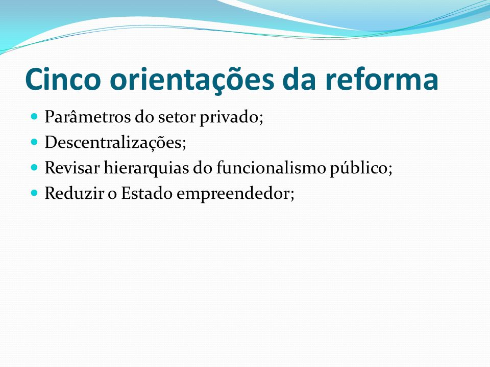 Cinco orientações da reforma Parâmetros do setor privado; Descentralizações; Revisar hierarquias do funcionalismo público; Reduzir o Estado empreendedor;