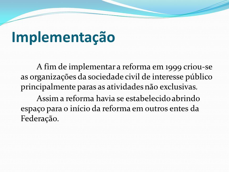 Implementação A fim de implementar a reforma em 1999 criou-se as organizações da sociedade civil de interesse público principalmente paras as atividades não exclusivas.