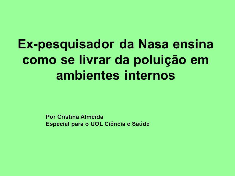 Ex-pesquisador da Nasa ensina como se livrar da poluição em ambientes internos Por Cristina Almeida Especial para o UOL Ciência e Saúde