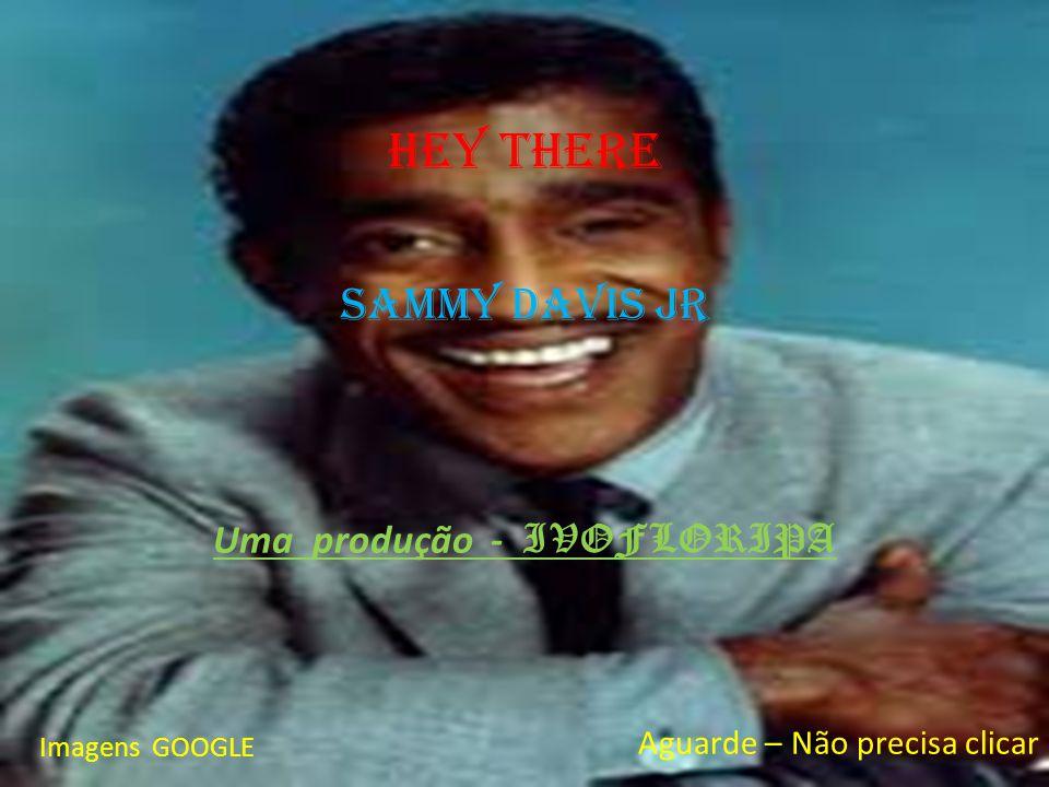 Hey there Sammy davis Jr Uma produção - IVOFLORIPA Imagens GOOGLE Aguarde – Não precisa clicar