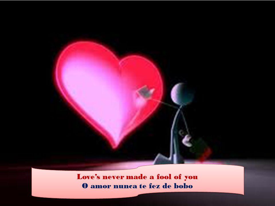 Love's never made a fool of you O amor nunca te fez de bobo Love's never made a fool of you O amor nunca te fez de bobo
