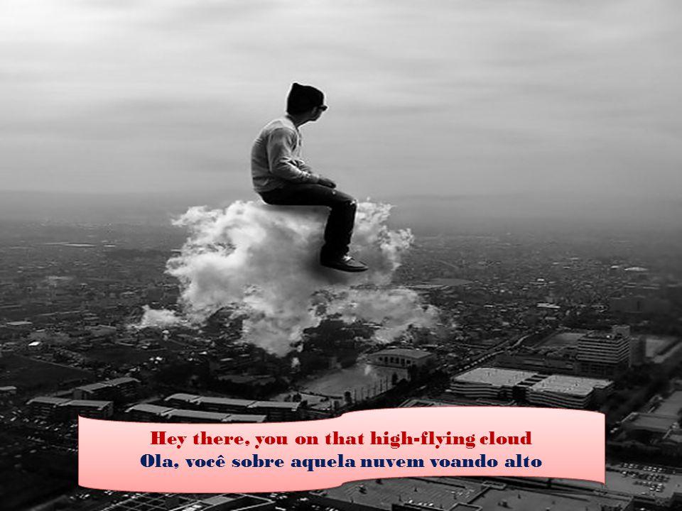 Hey there, you on that high-flying cloud Ola, você sobre aquela nuvem voando alto Hey there, you on that high-flying cloud Ola, você sobre aquela nuvem voando alto