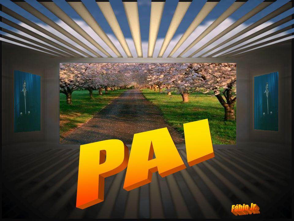 Créditos Imagem: Internet Musica: PAI Na voz de: FABIO JR Formatação: Laura