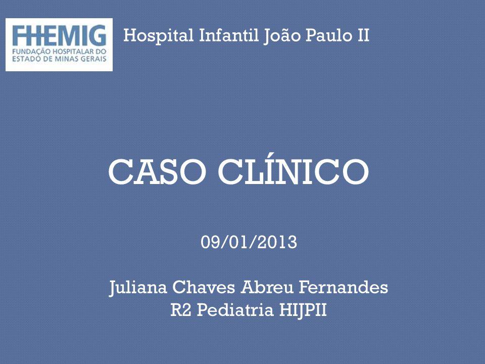 CASO CLÍNICO Hospital Infantil João Paulo II 09/01/2013 Juliana Chaves Abreu Fernandes R2 Pediatria HIJPII