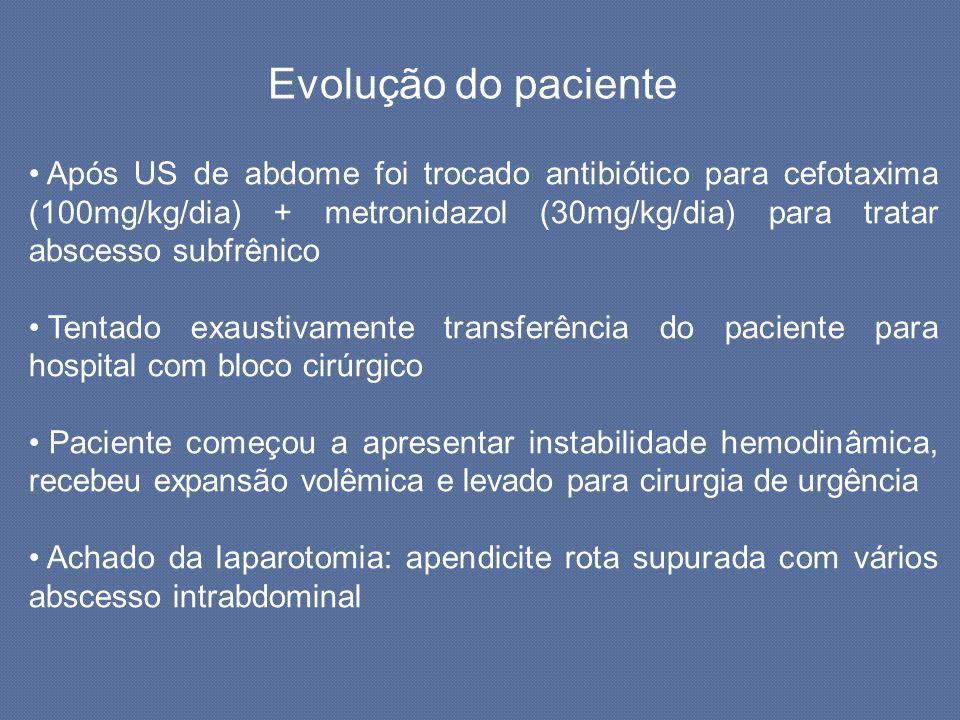 Evolução do paciente Após US de abdome foi trocado antibiótico para cefotaxima (100mg/kg/dia) + metronidazol (30mg/kg/dia) para tratar abscesso subfrê