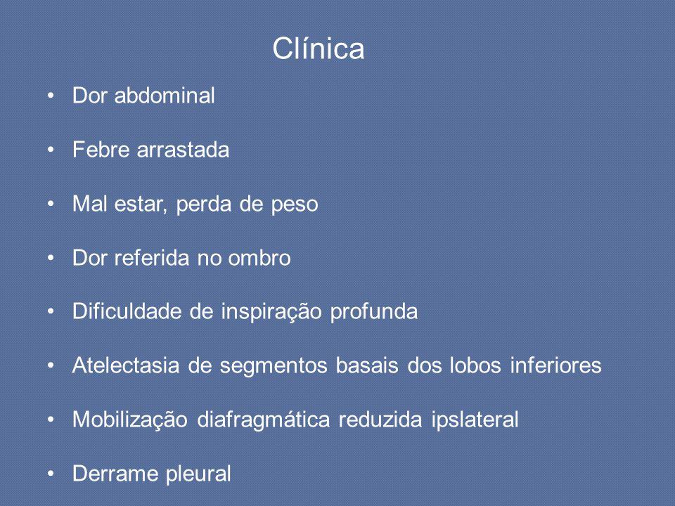 Clínica Dor abdominal Febre arrastada Mal estar, perda de peso Dor referida no ombro Dificuldade de inspiração profunda Atelectasia de segmentos basai