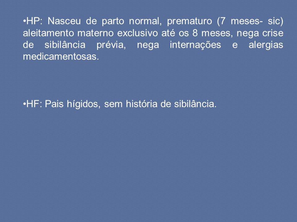 HP: Nasceu de parto normal, prematuro (7 meses- sic) aleitamento materno exclusivo até os 8 meses, nega crise de sibilância prévia, nega internações e