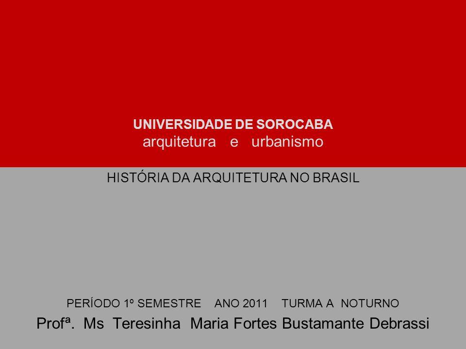 UNIVERSIDADE DE SOROCABA arquitetura e urbanismo HISTÓRIA DA ARQUITETURA NO BRASIL PERÍODO 1º SEMESTRE ANO 2011 TURMA A NOTURNO Profª. Ms Teresinha Ma