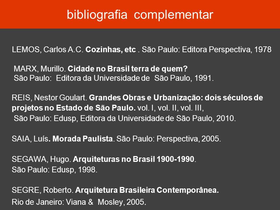 bibliografia complementar LEMOS, Carlos A.C. Cozinhas, etc. São Paulo: Editora Perspectiva, 1978 MARX, Murillo. Cidade no Brasil terra de quem? São Pa
