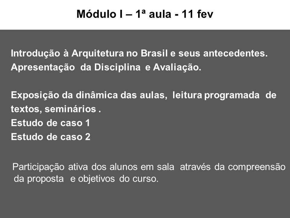 Módulo I – 1ª aula - 11 fev Introdução à Arquitetura no Brasil e seus antecedentes. Apresentação da Disciplina e Avaliação. Exposição da dinâmica das