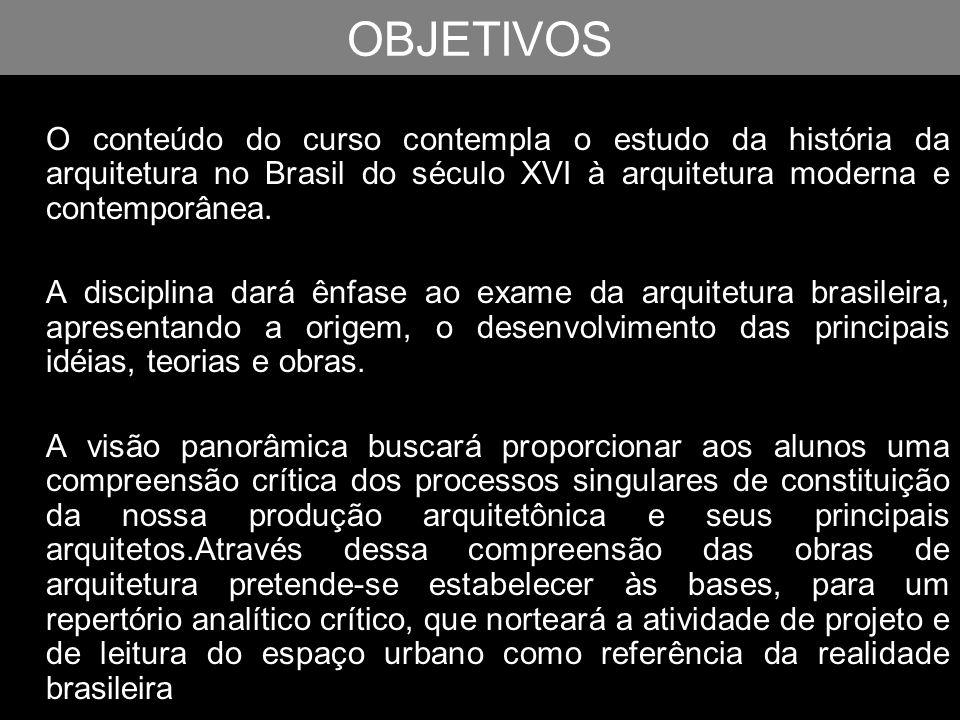 OBJETIVOS O conteúdo do curso contempla o estudo da história da arquitetura no Brasil do século XVI à arquitetura moderna e contemporânea. A disciplin