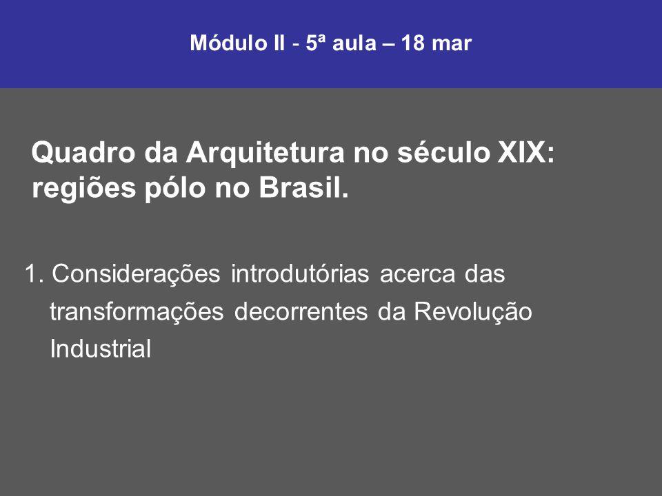 Módulo II - 5ª aula – 18 mar Quadro da Arquitetura no século XIX: regiões pólo no Brasil. 1. Considerações introdutórias acerca das transformações dec