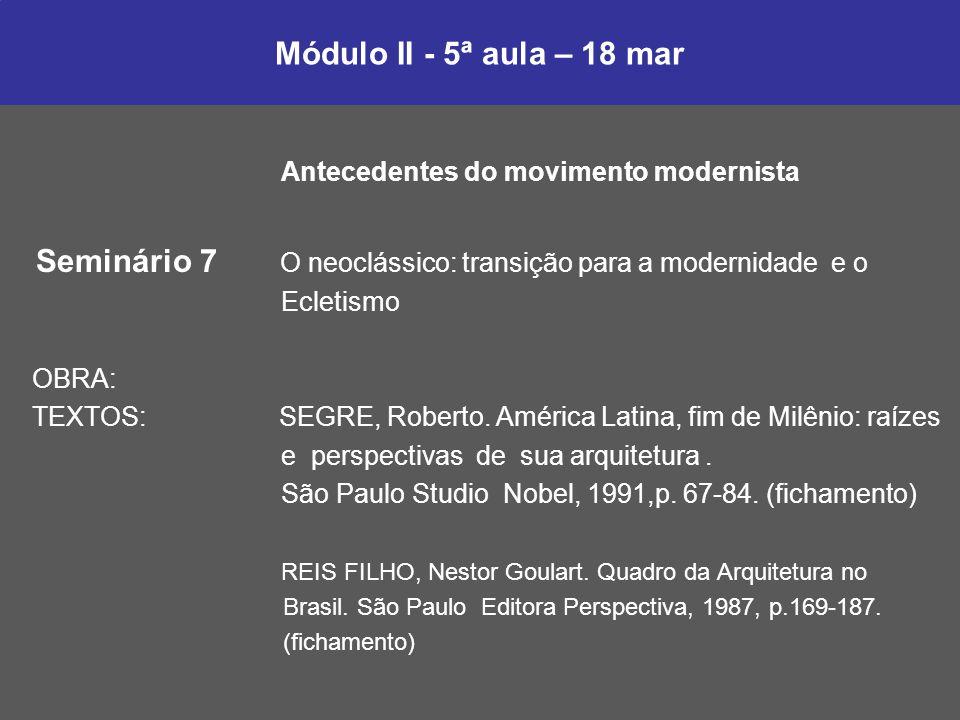 Módulo II - 5ª aula – 18 mar Antecedentes do movimento modernista Seminário 7 O neoclássico: transição para a modernidade e o Ecletismo OBRA: TEXTOS: