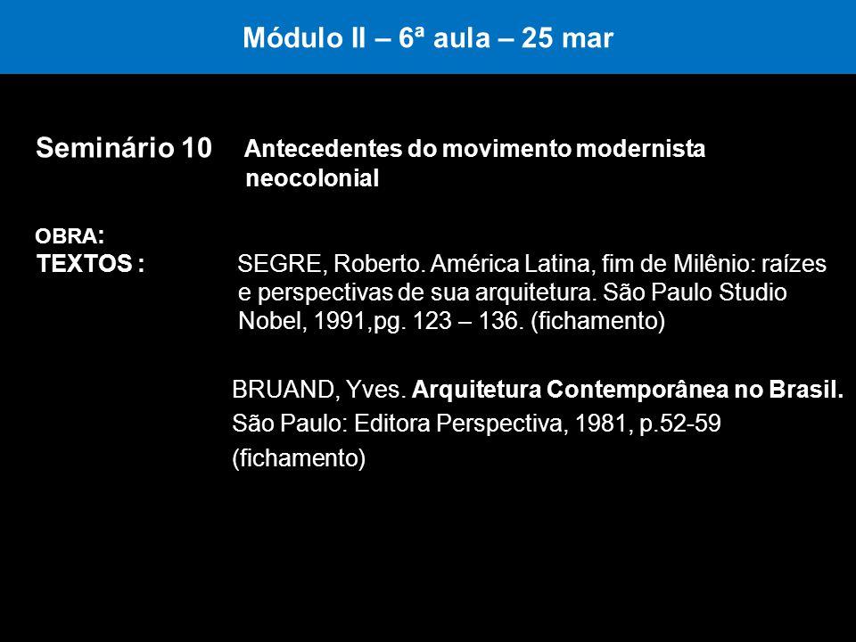 Módulo II – 6ª aula – 25 mar Seminário 10 Antecedentes do movimento modernista neocolonial OBRA : TEXTOS : SEGRE, Roberto. América Latina, fim de Milê