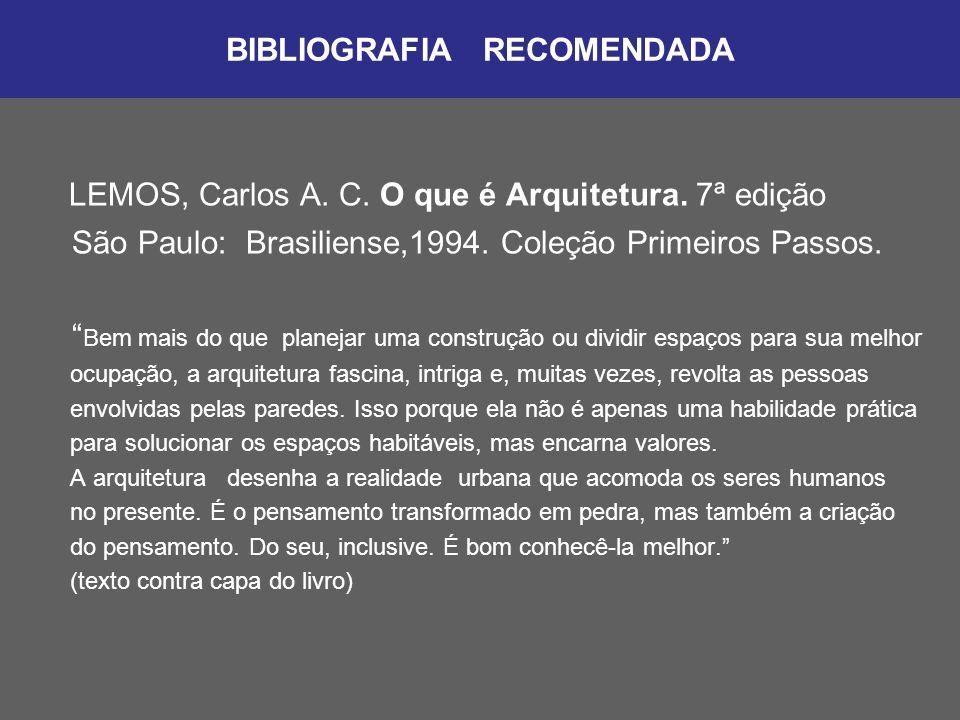 """BIBLIOGRAFIA RECOMENDADA LEMOS, Carlos A. C. O que é Arquitetura. 7ª edição São Paulo: Brasiliense,1994. Coleção Primeiros Passos. """" Bem mais do que p"""