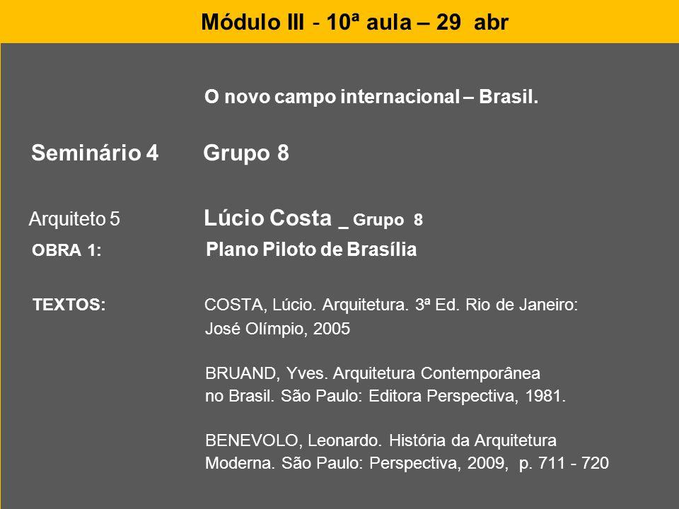Módulo III - 10ª aula – 29 abr O novo campo internacional – Brasil. Seminário 4 Grupo 8 Arquiteto 5 Lúcio Costa _ Grupo 8 OBRA 1: Plano Piloto de Bras