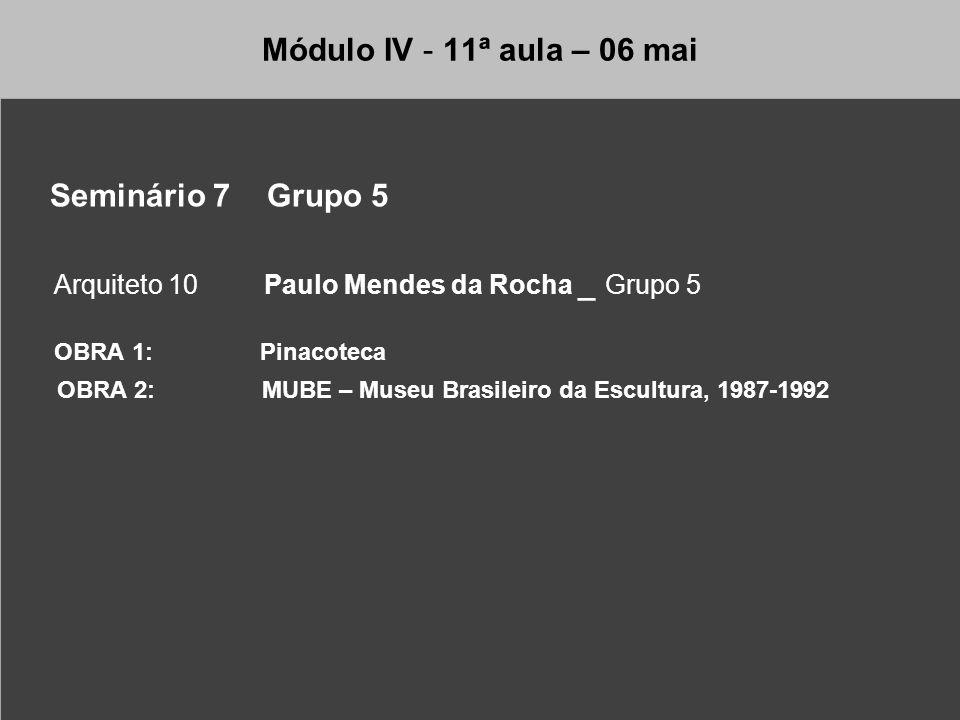 Módulo IV - 11ª aula – 06 mai Seminário 7 Grupo 5 Arquiteto 10 Paulo Mendes da Rocha _ Grupo 5 OBRA 1: Pinacoteca OBRA 2: MUBE – Museu Brasileiro da E