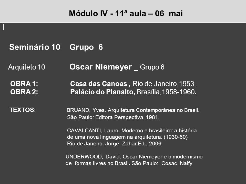 Módulo IV - 11ª aula – 06 mai l Seminário 10 Grupo 6 Arquiteto 10 Oscar Niemeyer _ Grupo 6 OBRA 1: Casa das Canoas, Rio de Janeiro,1953. OBRA 2: Palác