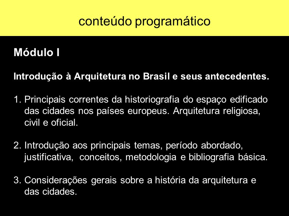 conteúdo programático Módulo I Introdução à Arquitetura no Brasil e seus antecedentes. 1. Principais correntes da historiografia do espaço edificado d