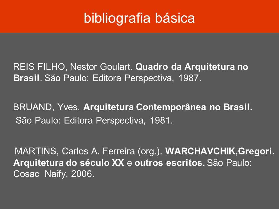 bibliografia básica REIS FILHO, Nestor Goulart. Quadro da Arquitetura no Brasil. São Paulo: Editora Perspectiva, 1987. BRUAND, Yves. Arquitetura Conte