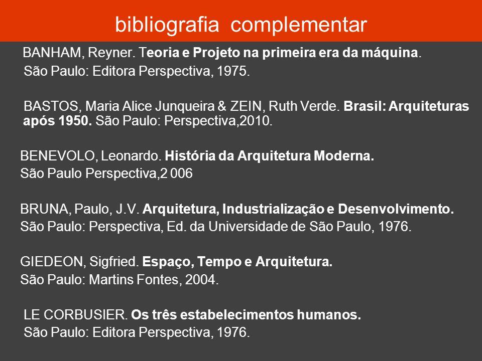bibliografia complementar BANHAM, Reyner. Teoria e Projeto na primeira era da máquina. São Paulo: Editora Perspectiva, 1975. BASTOS, Maria Alice Junqu