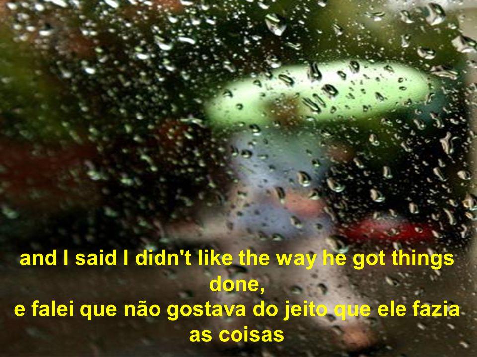 and I said I didn t like the way he got things done, e falei que não gostava do jeito que ele fazia as coisas