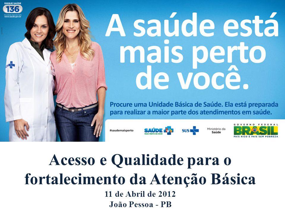 Acesso e Qualidade para o fortalecimento da Atenção Básica 11 de Abril de 2012 João Pessoa - PB