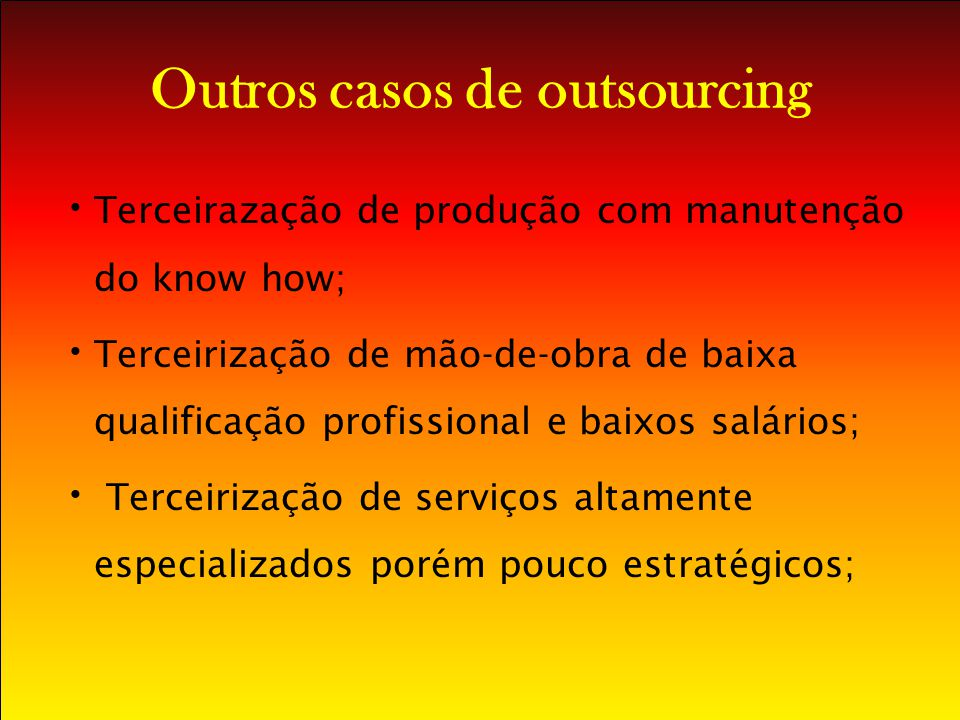 Outros casos de outsourcing Terceirazação de produção com manutenção do know how; Terceirização de mão-de-obra de baixa qualificação profissional e ba